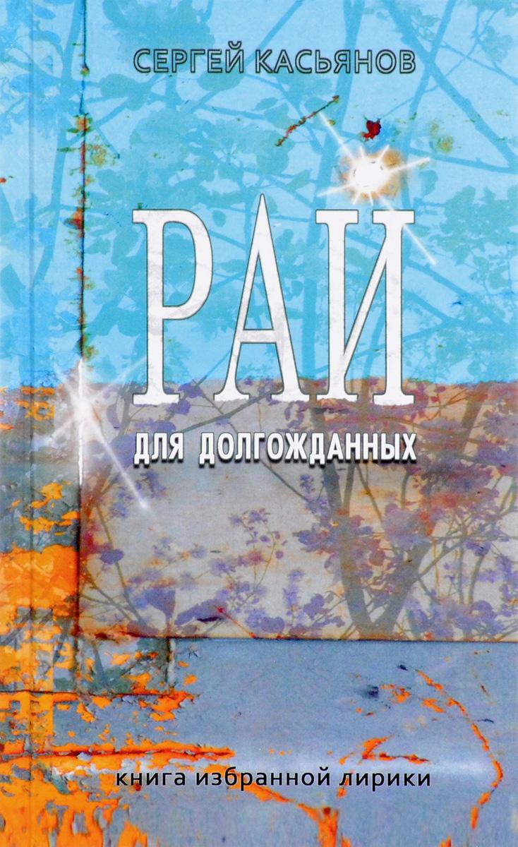 Сергей Касьянов Рай для долгожданных. Книга избранной лирики сергей шведов рай для негодяев