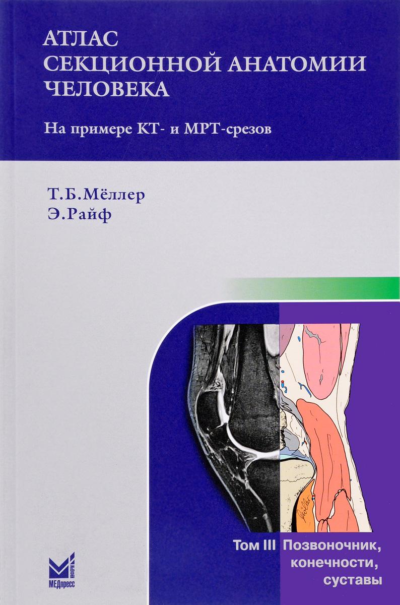 Т. Б. Меллер, Э. Райф Атлас секционной анатомии человека на примере КТ- и МРТ-срезов. В 3 томах.Том 3. Позвоночник, конечности, суставы винсент перез большой атлас анатомии человека