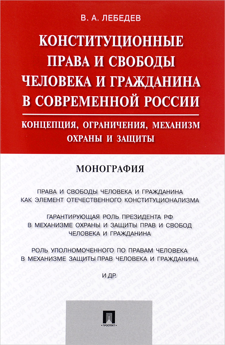 В. А. Лебедев Конституционные права и свободы человека и гражданина в современной России. Концепция, ограничения, механизм охраны и защиты