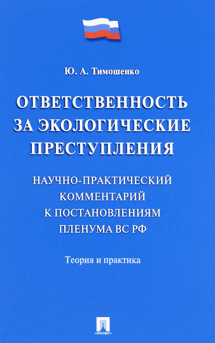 Ю. А. Тимошенко Ответственность за экологические преступления. Научно-практический комментарий к постановлениям Пленума ВС РФ. Теория и практика