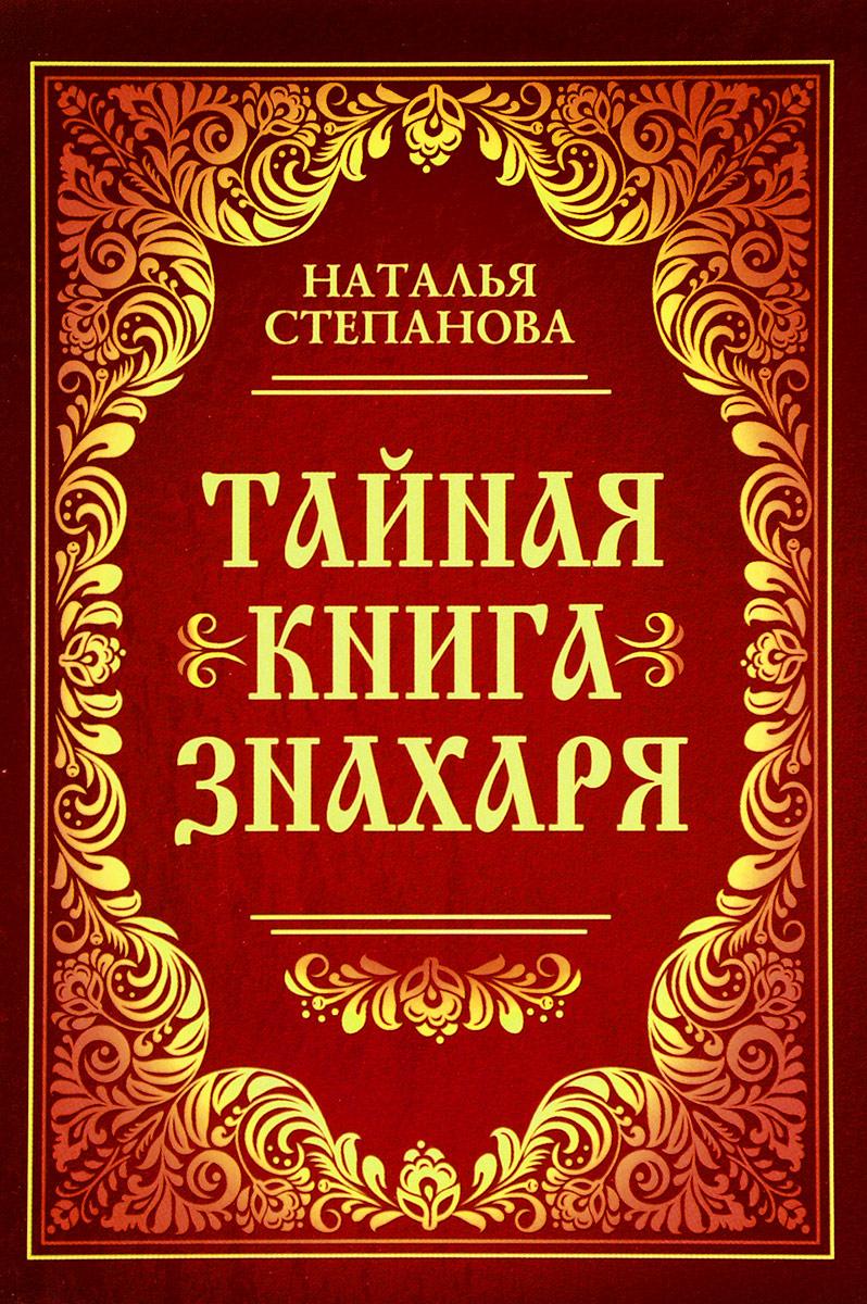 Наталья Степанова Тайная книга знахаря наталья степанова как благополучие сберечь и упрочить