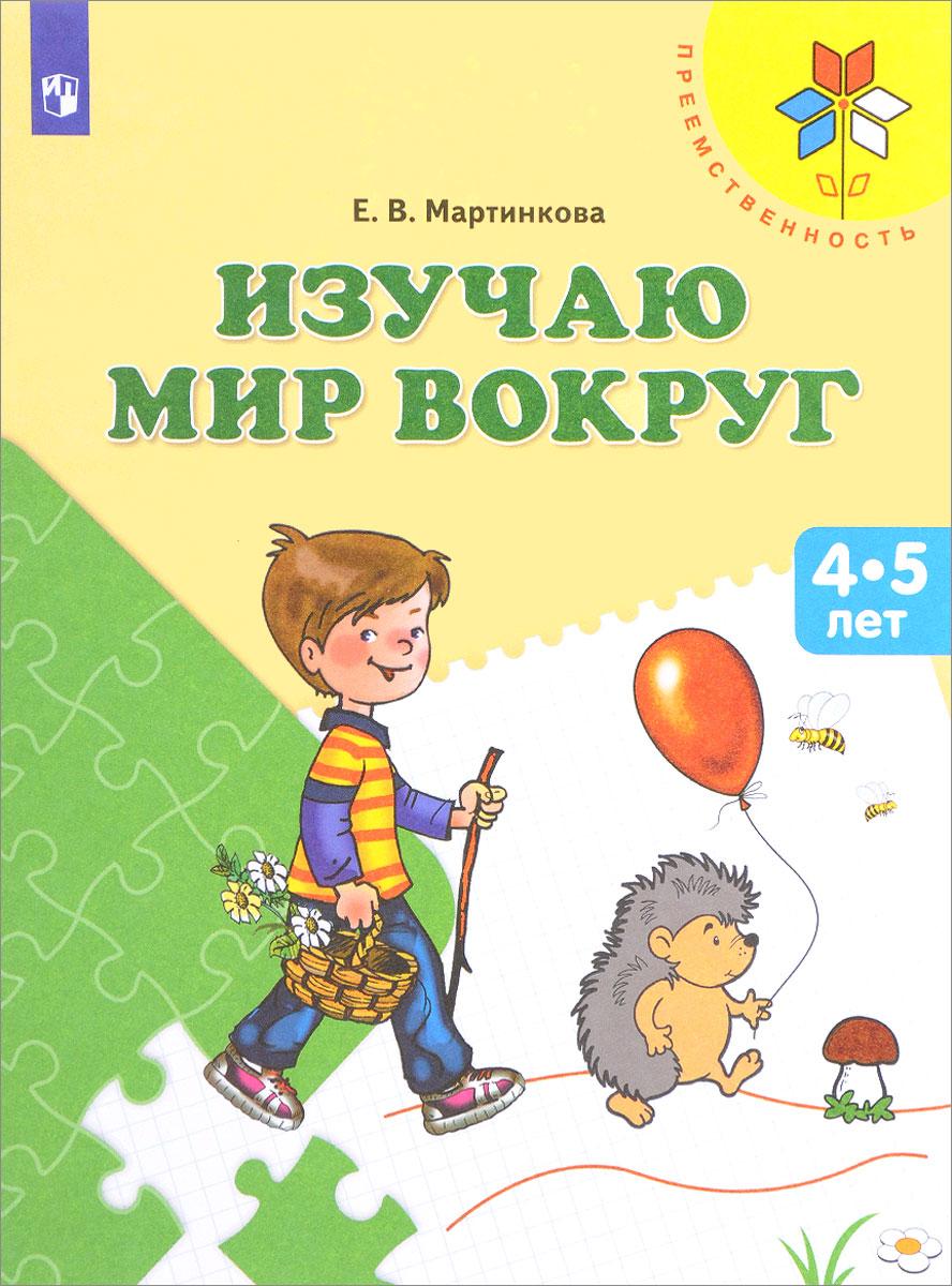 Е. В. Мартинкова Изучаю мир вокруг. Пособие для детей 4-5 лет изучаю мир вокруг для детей 6 7 лет