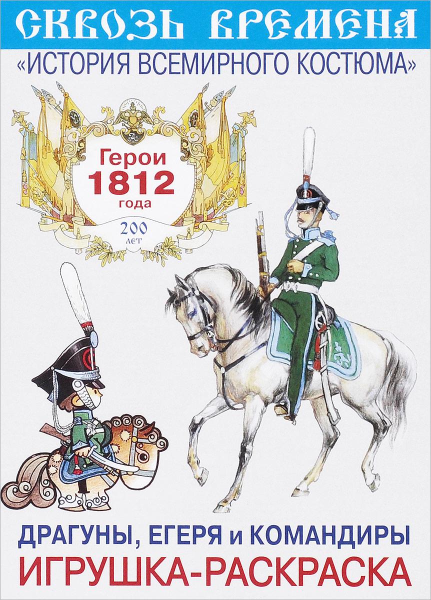 Герои 1812 года. Драгуны, егеря и командиры. Игрушка-раскраска