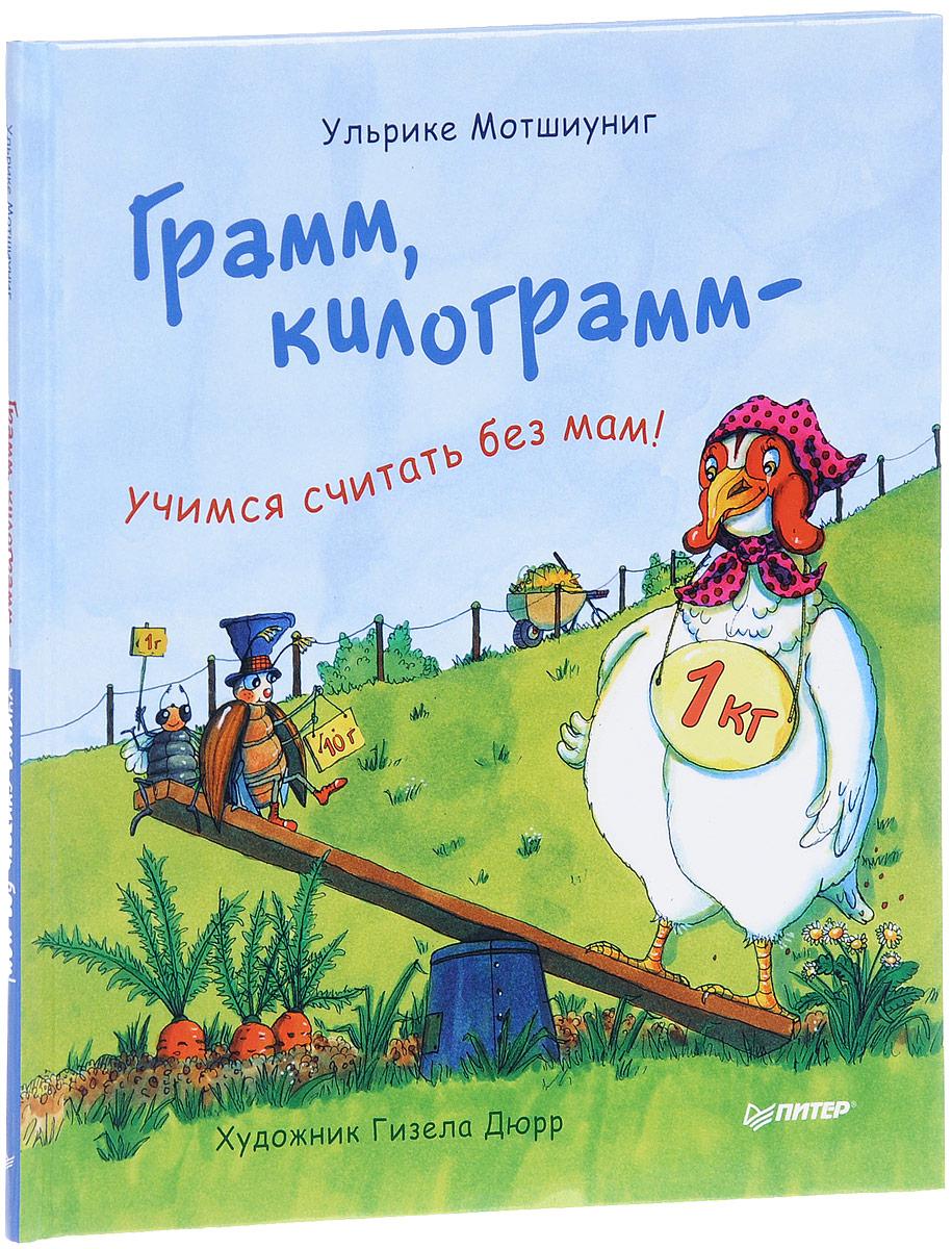 Ульрике Мотшиуниг Грамм, килограмм - учимся считать без мам!