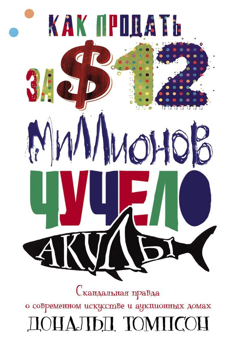 Дональд Томпсон Как продать за 12 миллионов долларов чучело акулы. Скандальная правда о современном искусстве и аукционных домах лэндон д скандальная куртизанка