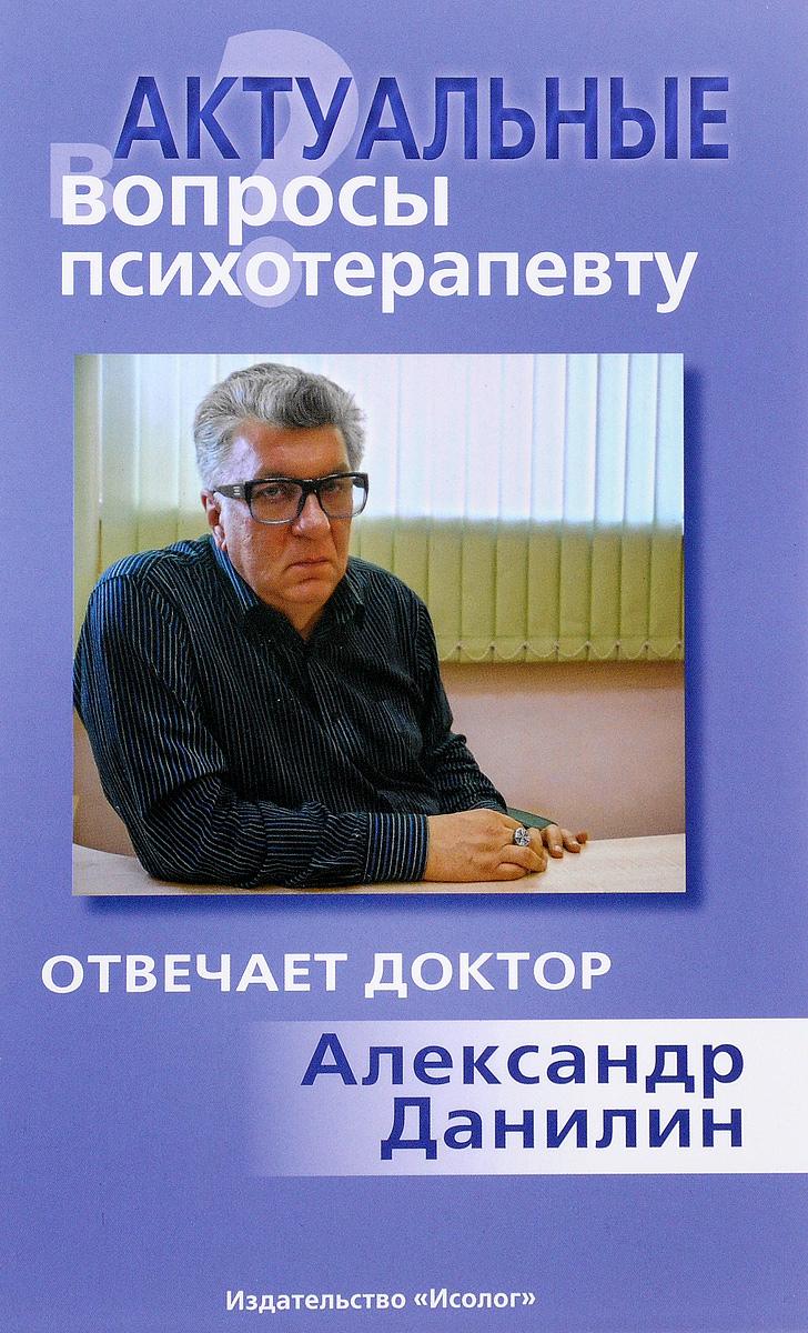 Актуальные вопросы психотерапевту. Отвечает доктор Александр Данилин
