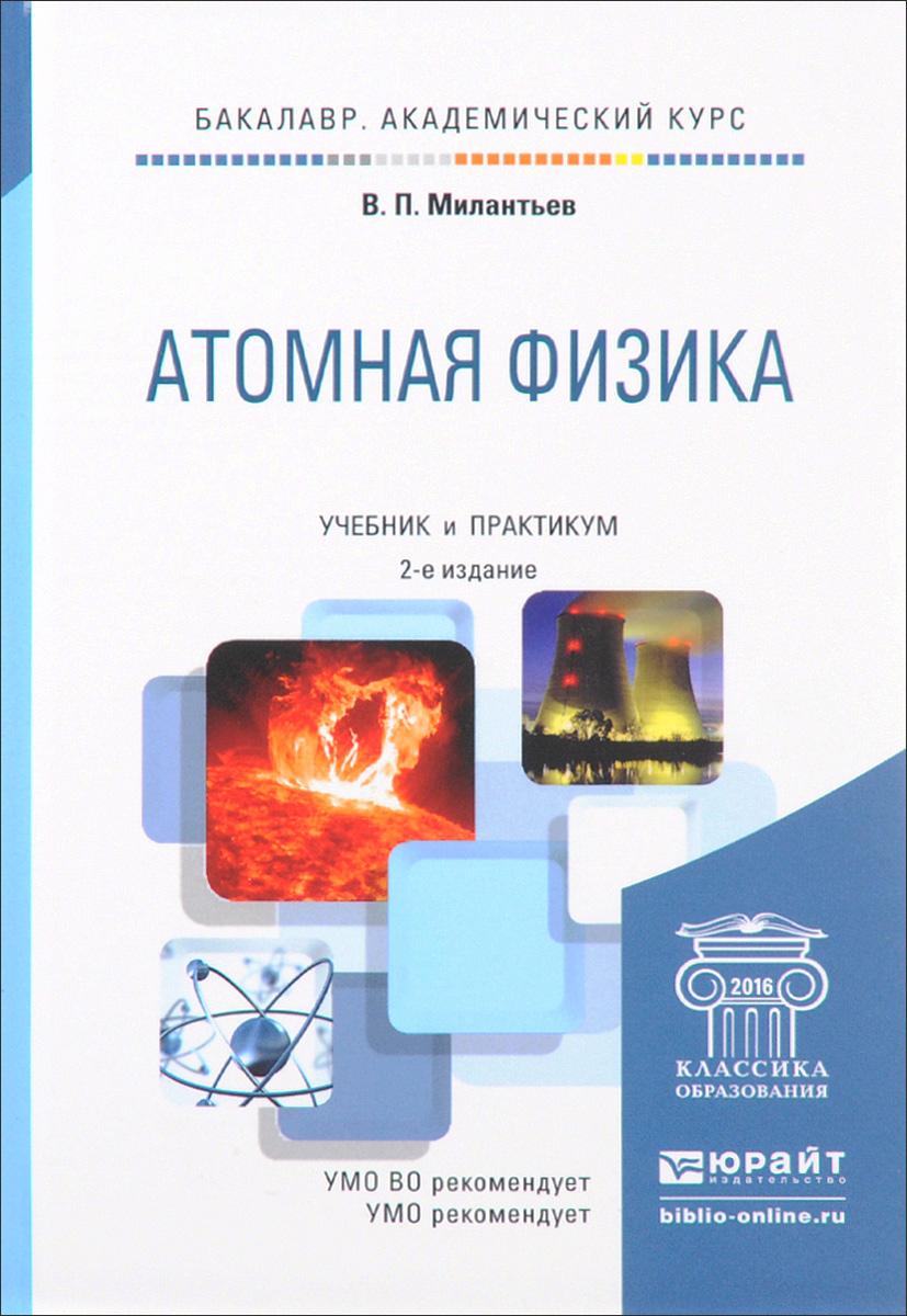 Атомная физика. Учебник и практикум. В. П. Милантьев