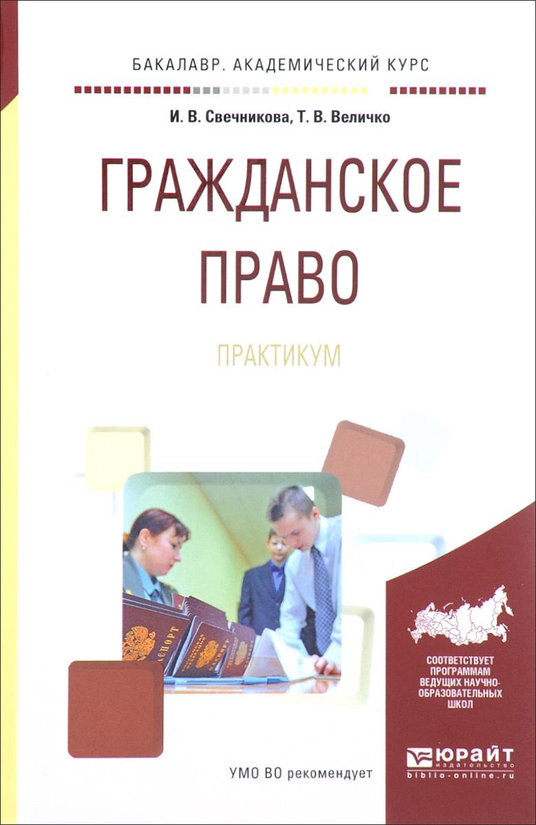 И. В. Свечникова, Т. В. Величко Гражданское право. Практикум величко наина
