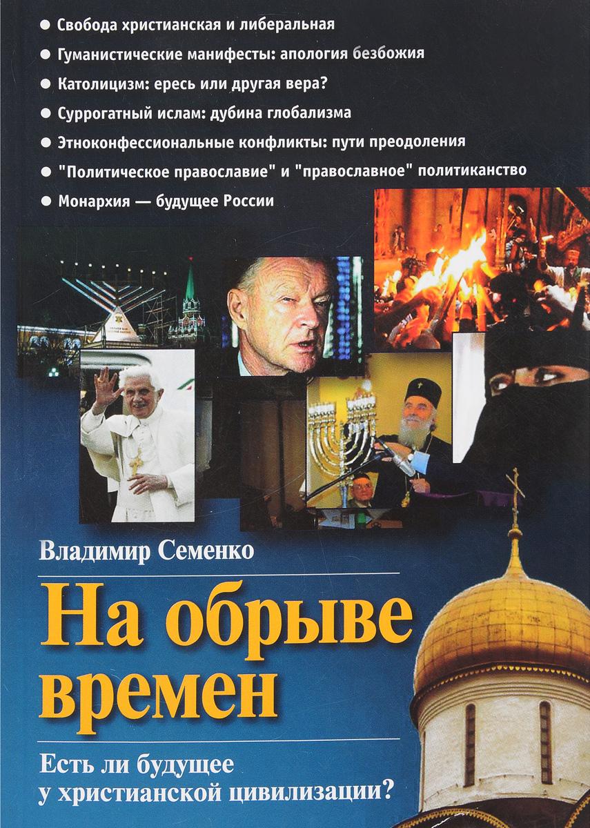 Владимир Семенко На обрыве времен. Есть ли будущее у христианской цивилизации?