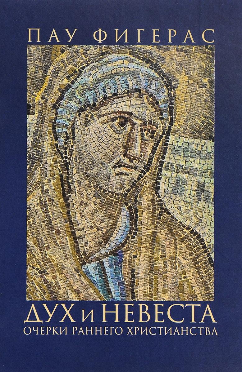 Пау Фигерас Дух и Невеста. Очерки раннего христианства христианское монашество в поздней античности