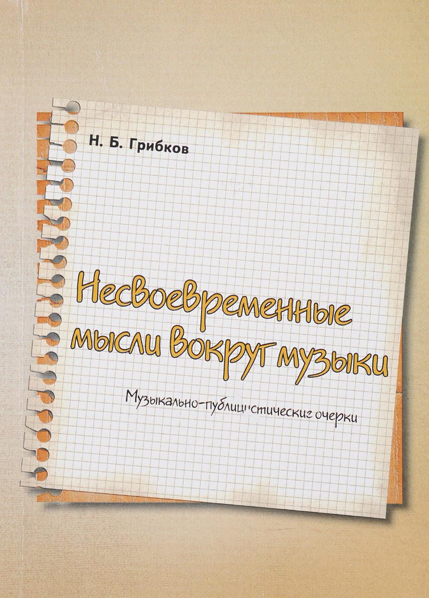 Н. Б. Грибков Несвоевременные мысли вокруг музыки. Музыкально-публицистические очерки с н алфераки очерки утиных охот