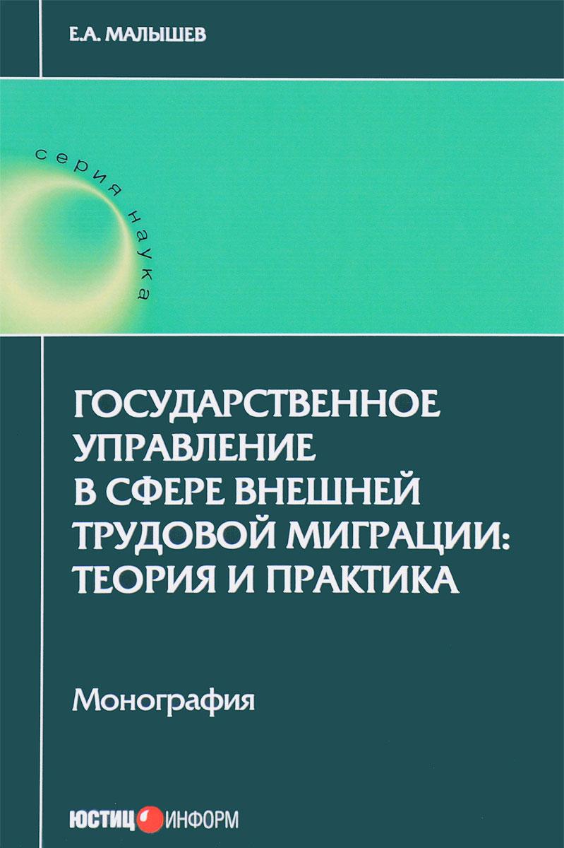 Е. А. Малышев. Государственное управление в сфере внешней трудовой миграции. Теория и практика
