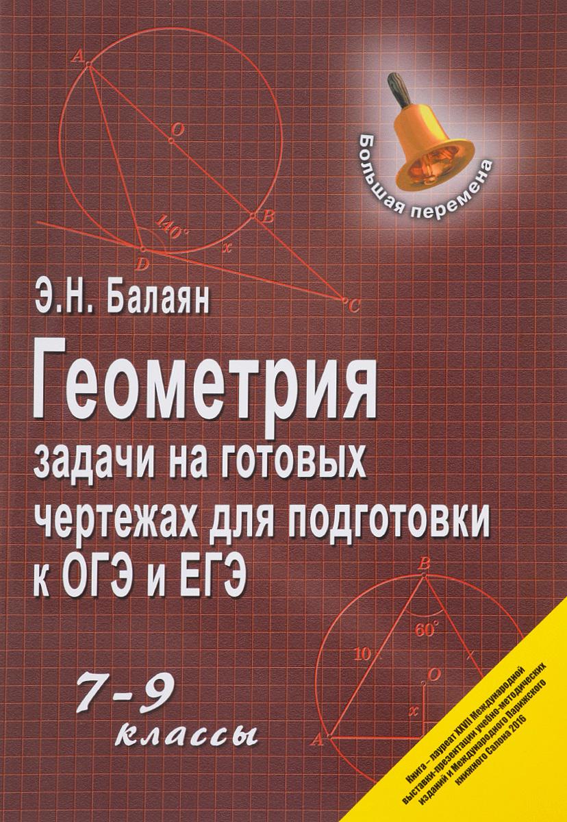 Э. Н. Балаян Геометрия. 7-9 классы. Задачи на готовых чертежах для подготовки к ЕГЭ балаян э геометрия задачи на готовых чертежах для подготовки к огэ и егэ 7 класс