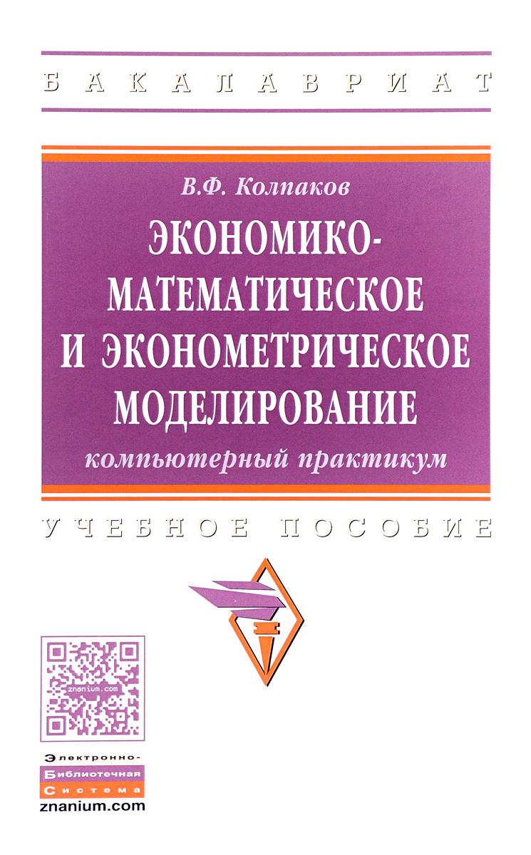 Экономико-математическое и эконометрическое моделирование. Компьютерный практикум. Учебное пособие
