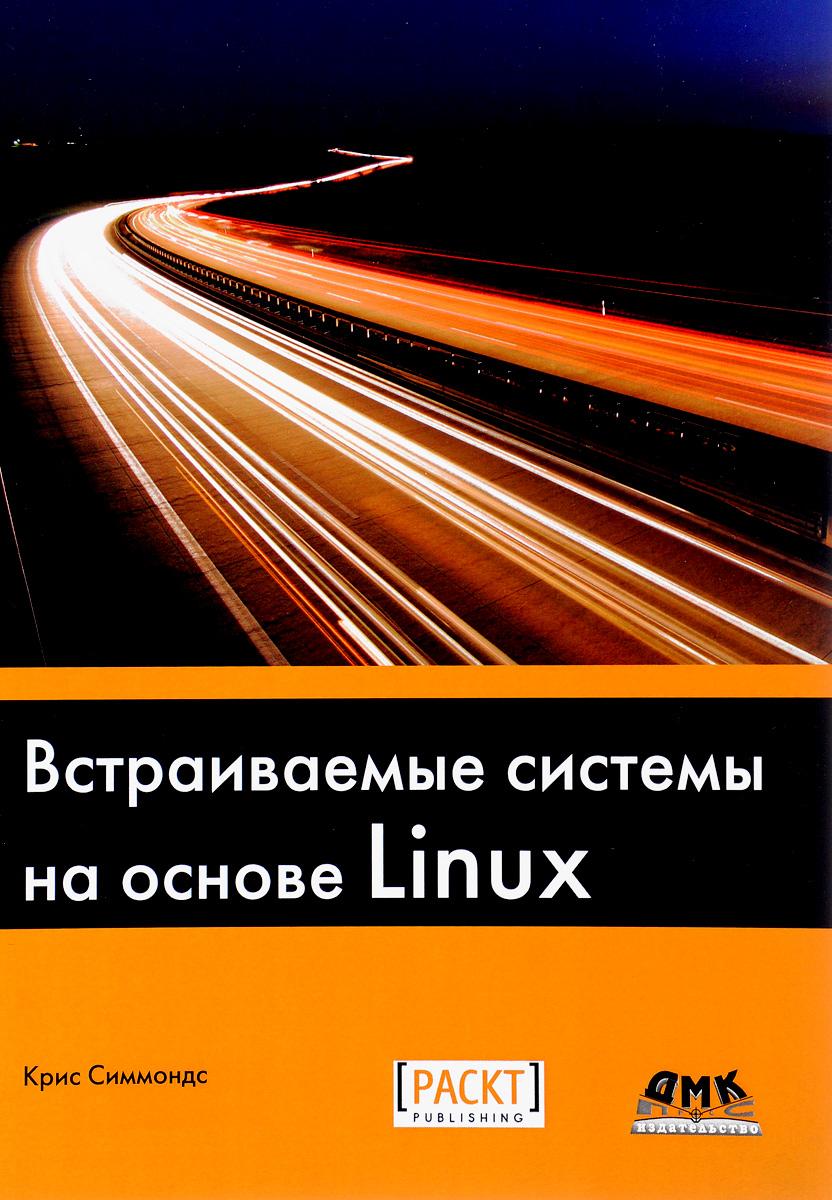 Крис Симмондс Встраиваемые системы на основе Linux эви немет гарт снайдер трент хейн бэн уэйли unix и linux руководство системного администратора