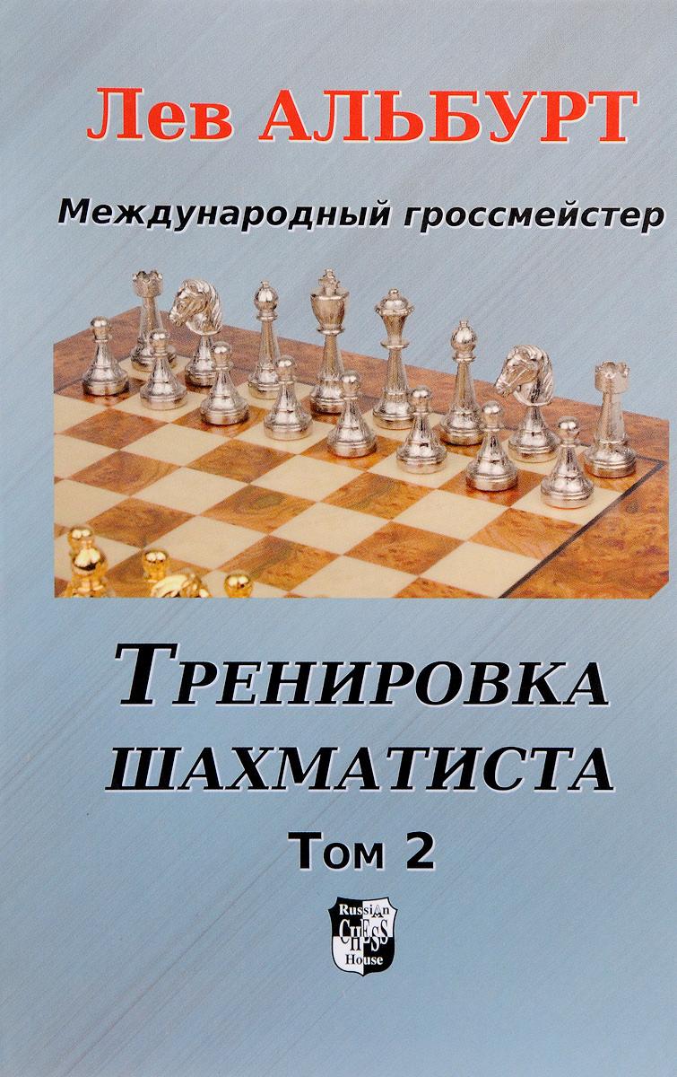 Тренировка шахматиста. Том 2. Как находить тактику и далеко считать варианты. Лев Альбурт