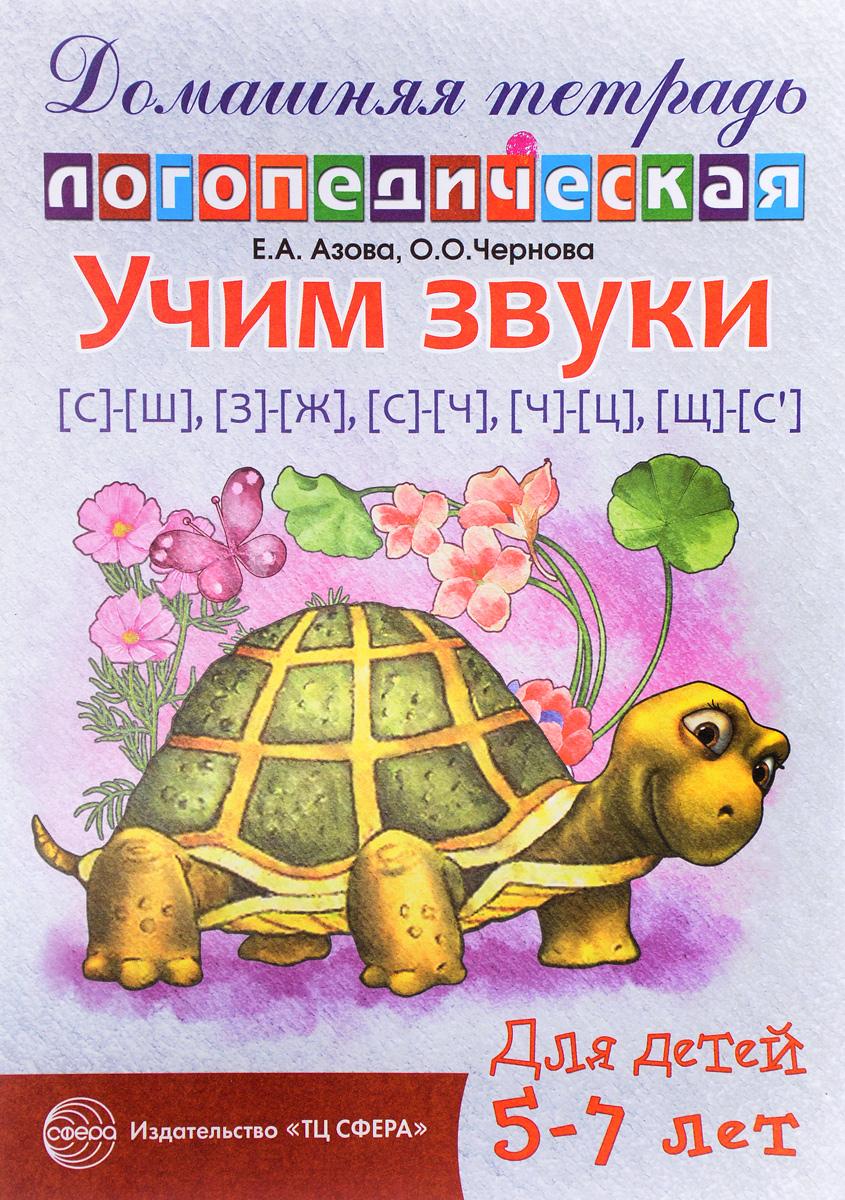 Е. А. Азова, О. О. Чернова Учим звуки [с]-[ш], [з]-[ж], [с]-[ч], [ч]-[ц], [щ]-[с']. Домашняя логопедическая тетрадь для детей 5-7 лет учимся правильно произносить звуки ш и ж