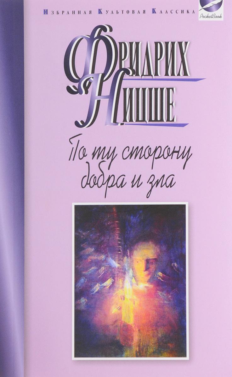 Фридрих Ницше По ту сторону добра и зла. Прелюдия к философии будущего книги эксмо по ту сторону добра и зла