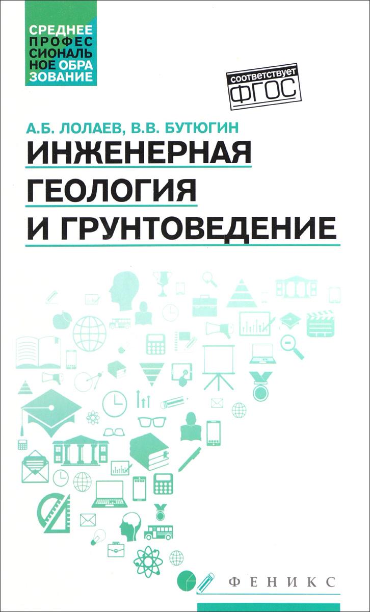 А. Б. Лолаев, В. В. Бутюгин Инженерная геология и грунтоведение. Учебное пособие