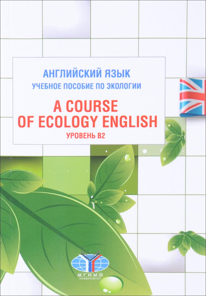 Английский язык. Учебное пособие по экологии. Уровень В2 / A Course of Ecology English
