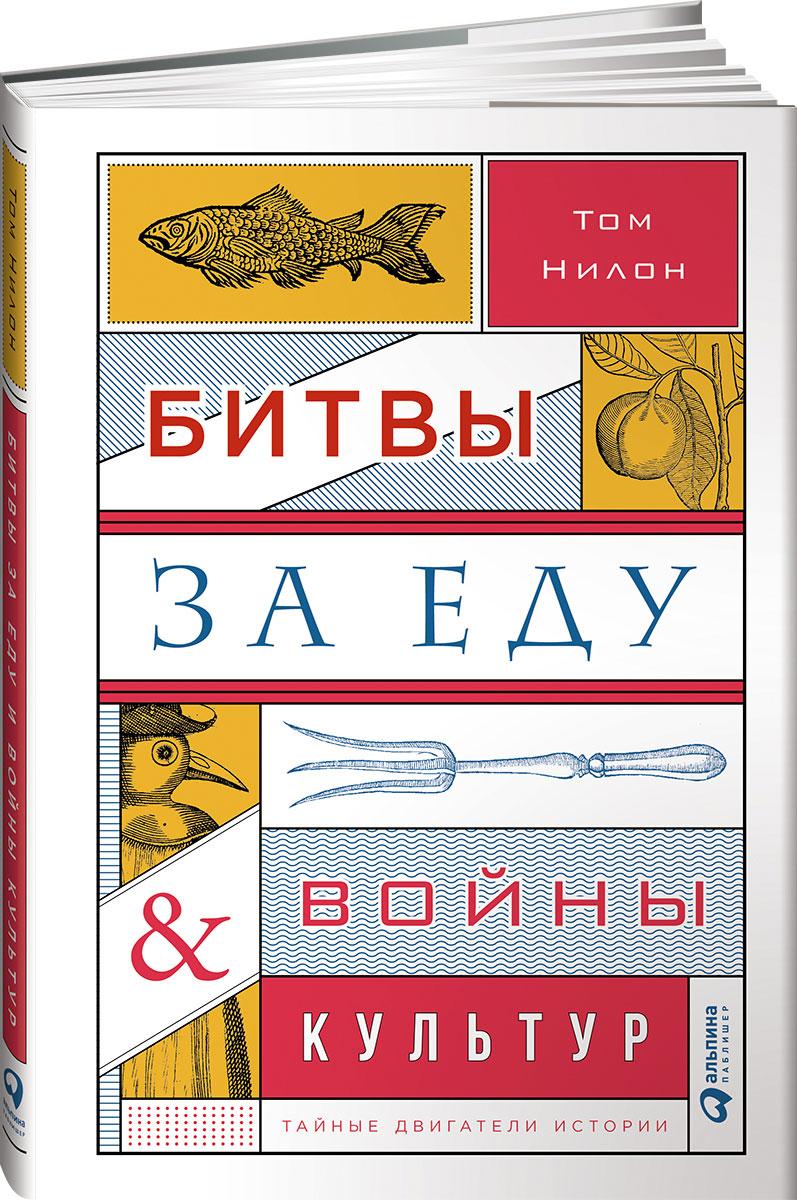 Том Нилон Битвы за еду и войны культур. Тайные двигатели истории