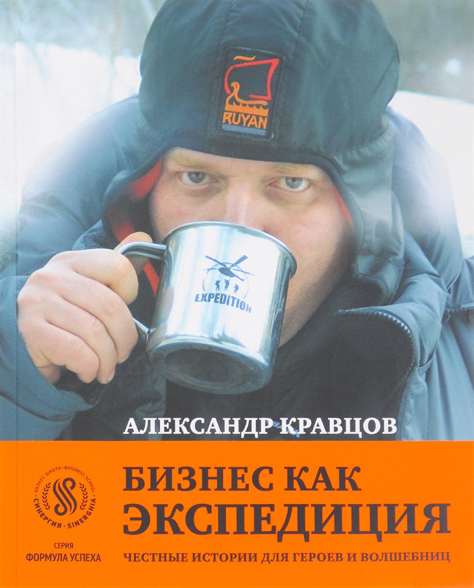 Бизнес как экспедиция. Честные истории для героев и волшебниц. Александр Кравцов