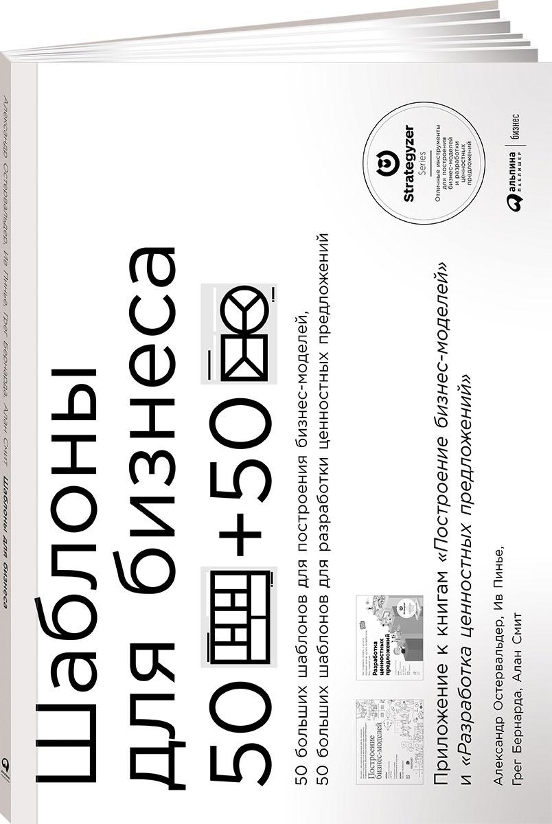 Шаблоны для бизнеса. 50 отрывных шаблонов большого формата для построения бизнес-моделей, 50 отрывных шаблонов большого формата для разработки ценностных предложений. Грег Бернарда, Александр Остервальдер, Ив Пинье, Алан Смит