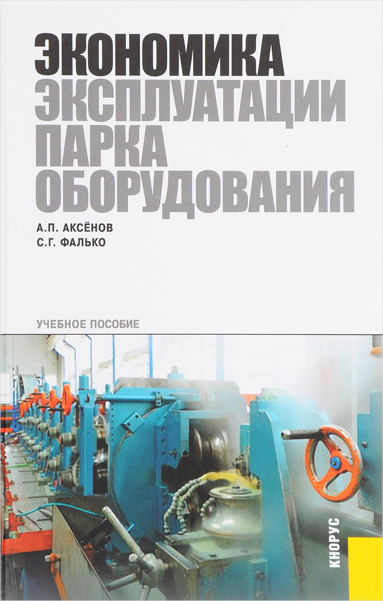 А. П. Аксенов, С. Г. Фалько Экономика эксплуатации парка оборудования. Учебное пособие