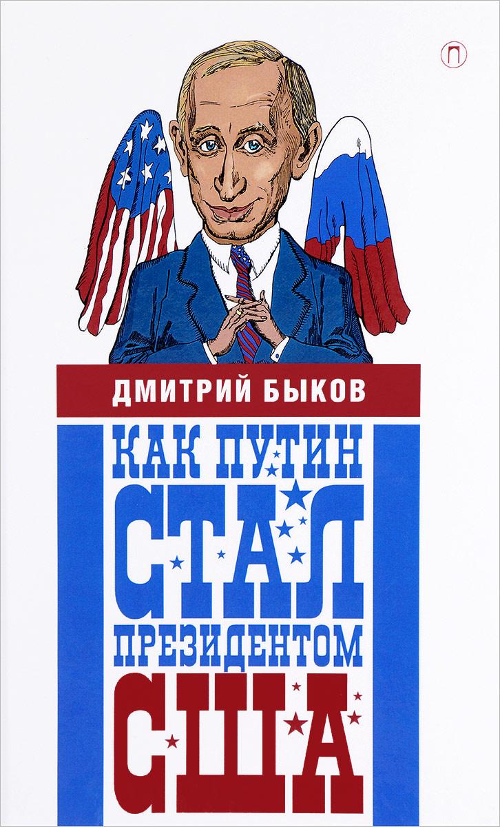 Дмитрий Быков Как Путин стал президентом США. Новые русские сказки дмитрий быков новые письма счастья
