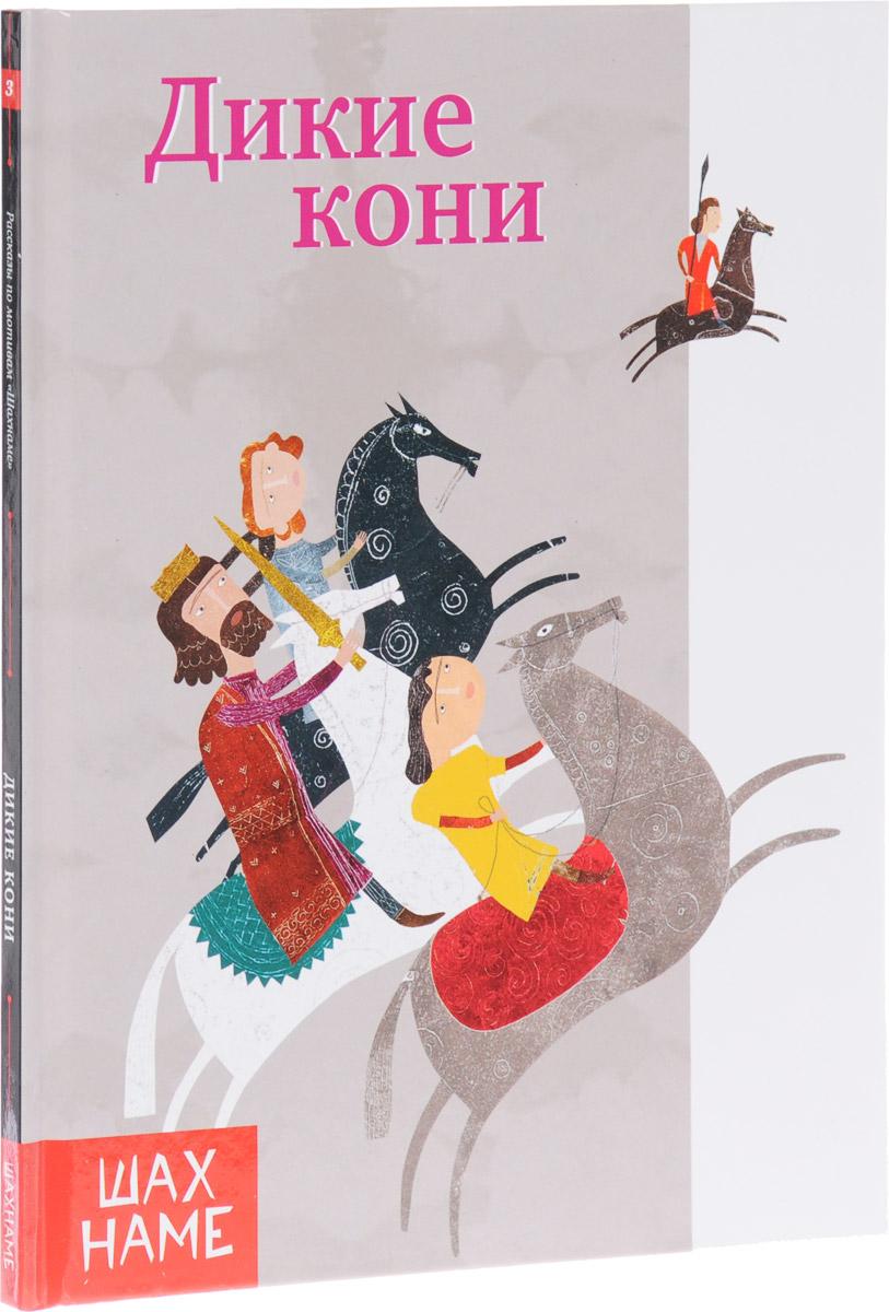 Мохаммад Реза Юсефи Дикие кони. Рассказы по мотивам Шахнаме. Выпуск 3 книги эксмо конь и его мальчик