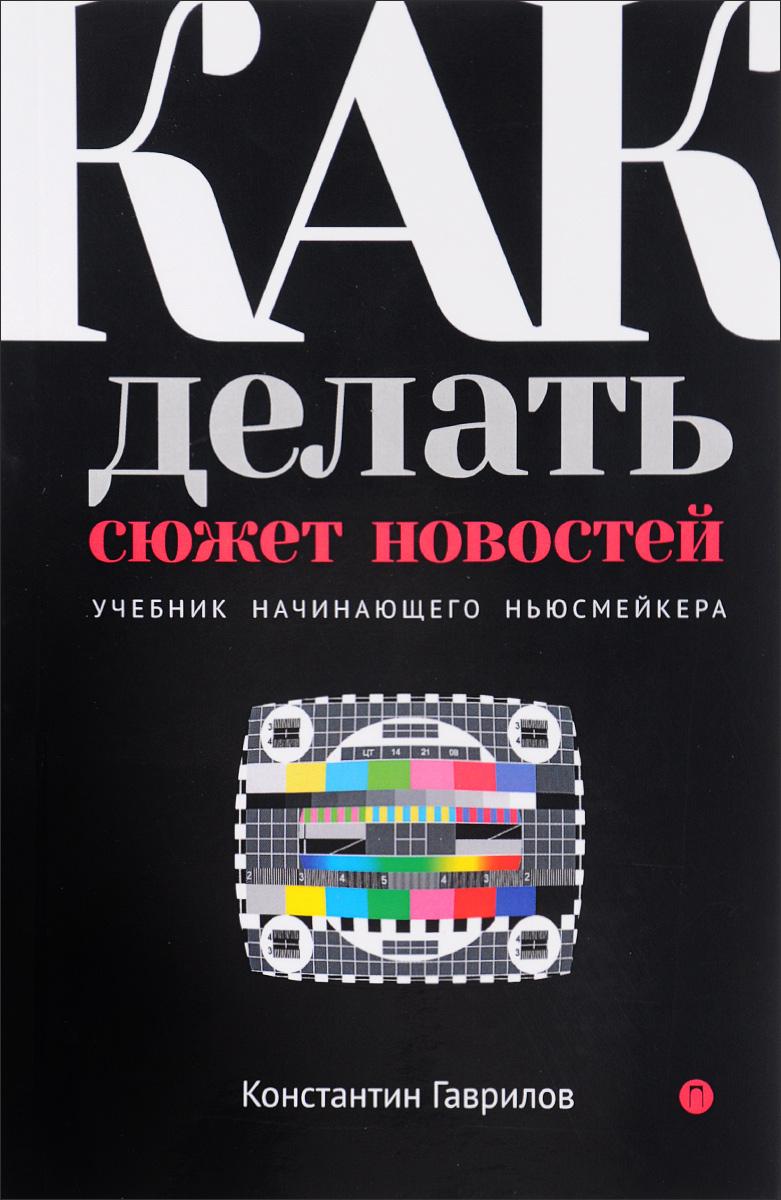 Константин Гаврилов Как делать сюжет новостей. Учебник начинающего ньюсмейкера манипуляторы