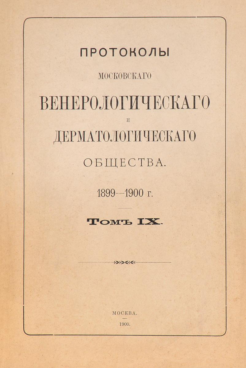 Протоколы Московского венерологического и дерматологического общества. 1899 - 1900 г. Том IX