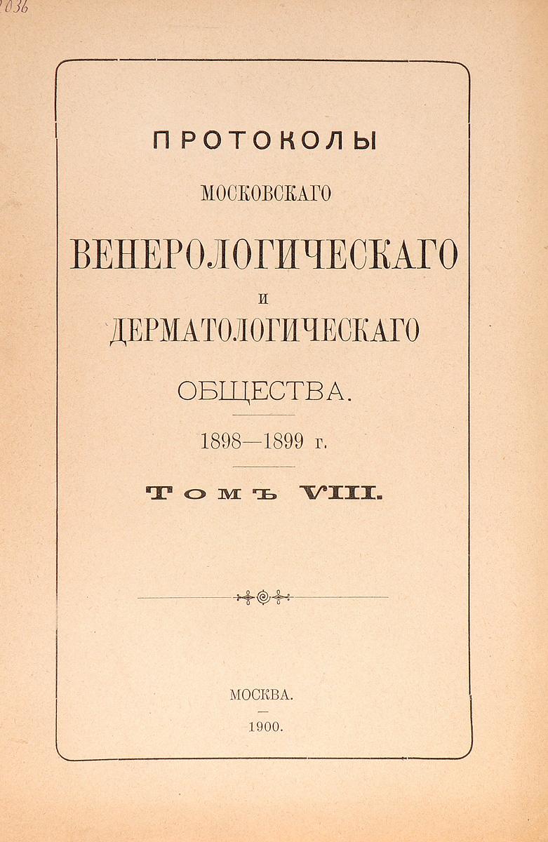 Протоколы Московского венерологического и дерматологического общества. 1898 - 99 г. Том VIII