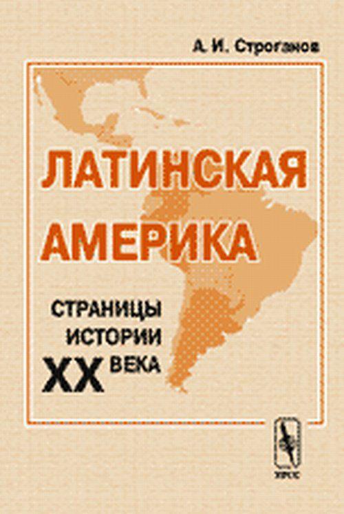 Латинская Америка. Страницы истории XX века. А. И. Строганов