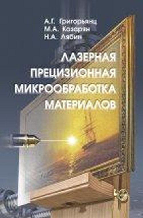 А. Г. Григорьянц, М. А. Казарян, Н. А. Лябин Лазерная прецизионная микрообработка материалов