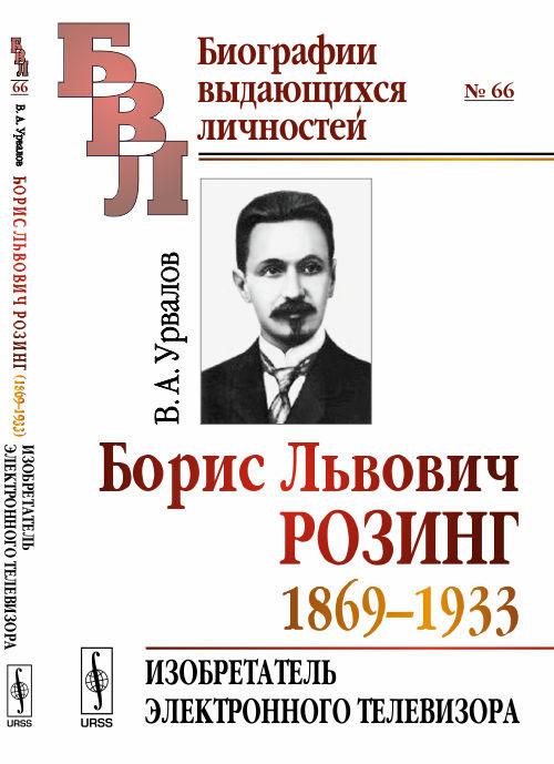 В. А. Урвалов Борис Львович Розинг (1869-1933). Изобретатель электронного телевизора