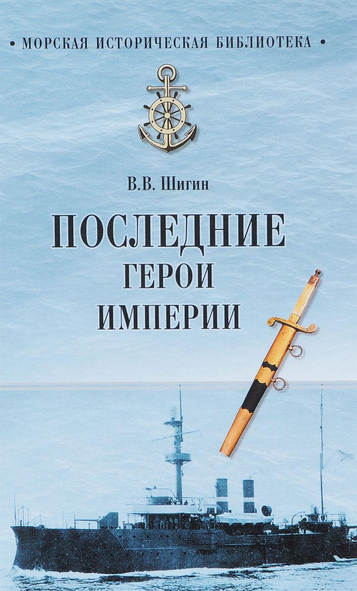 В. В. Шигин Последние герои империи капитан первого ранга