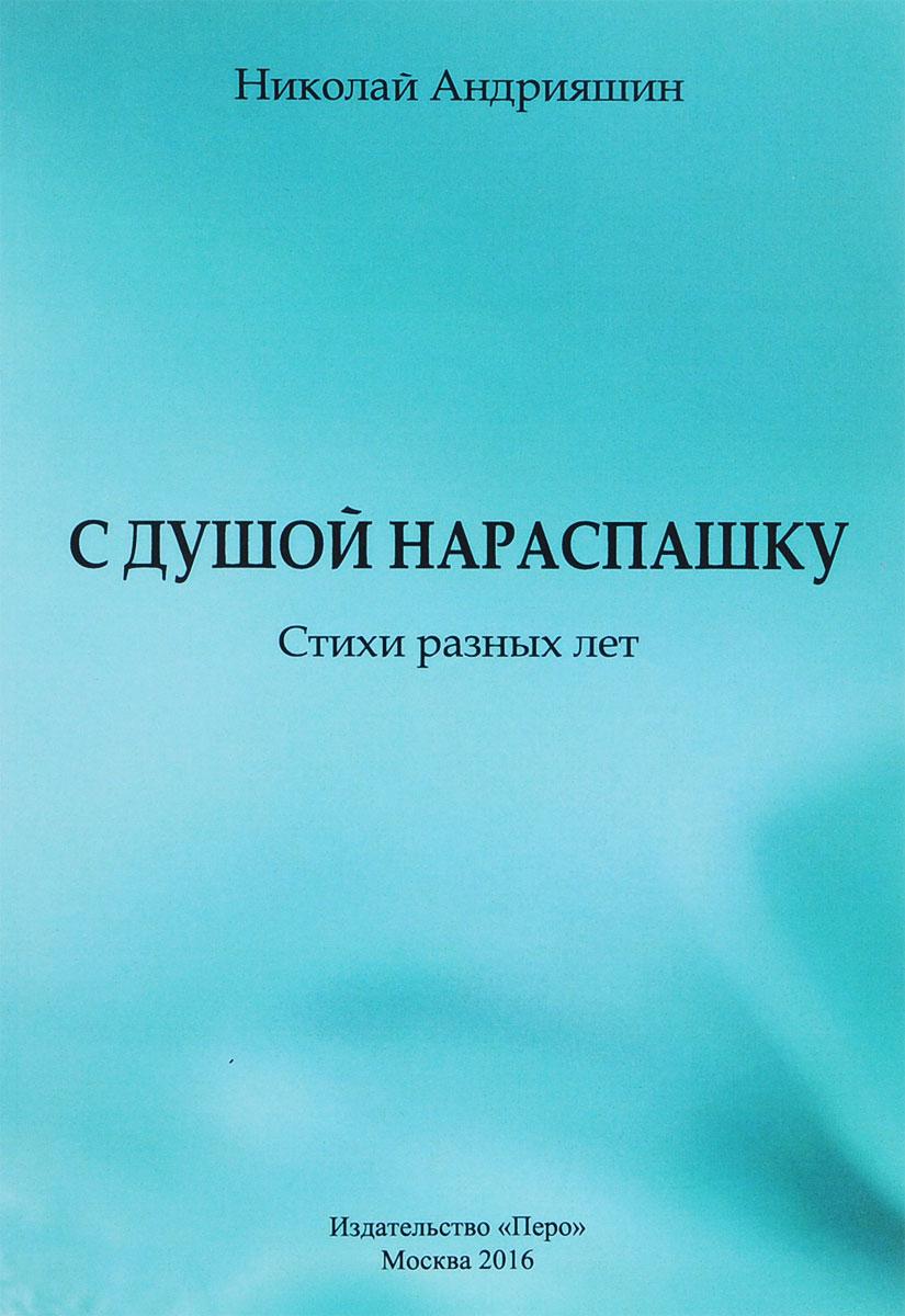 Николай Андрияшин С душой нараспашку. Стихи разных лет ольга бакланова книга кухня нараспашку