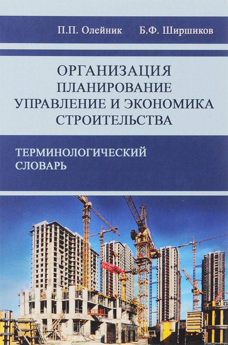 П. П. Олейник, Б. Ф. Ширшиков Организация, планирование, управление и экономика в строительстве. Терминологический словарь