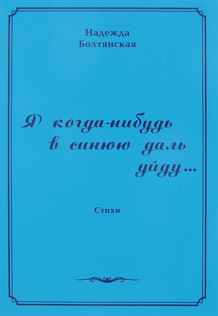 Надежда Болтянская Я когда-нибудь в синюю даль уйду лилия кор я себе нарисую жизнь сборник стихов