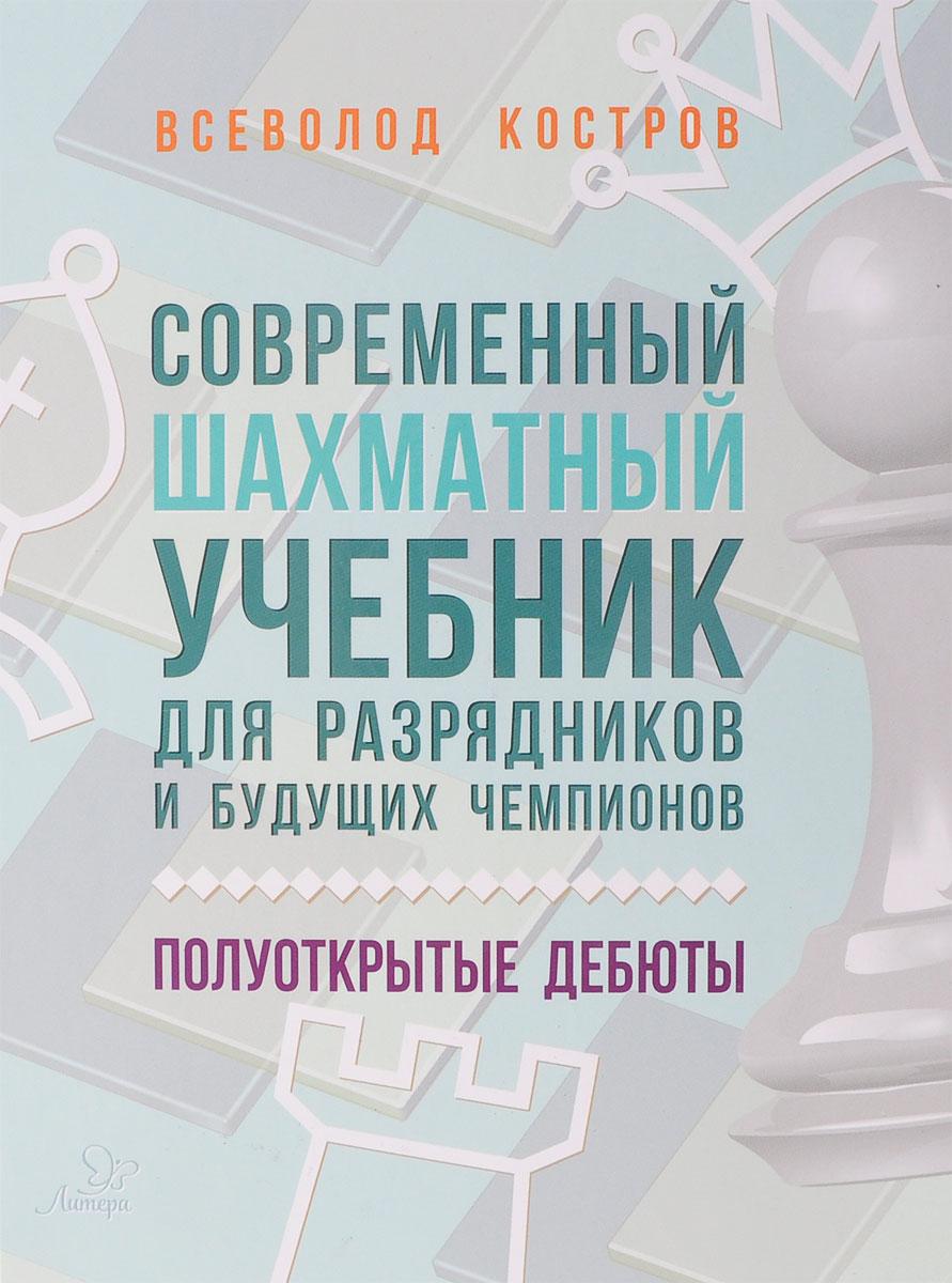 Современный шахматный учебник для разрядников и будущих чемпионов. Полуоткрытые дебюты. Всеволод Костров