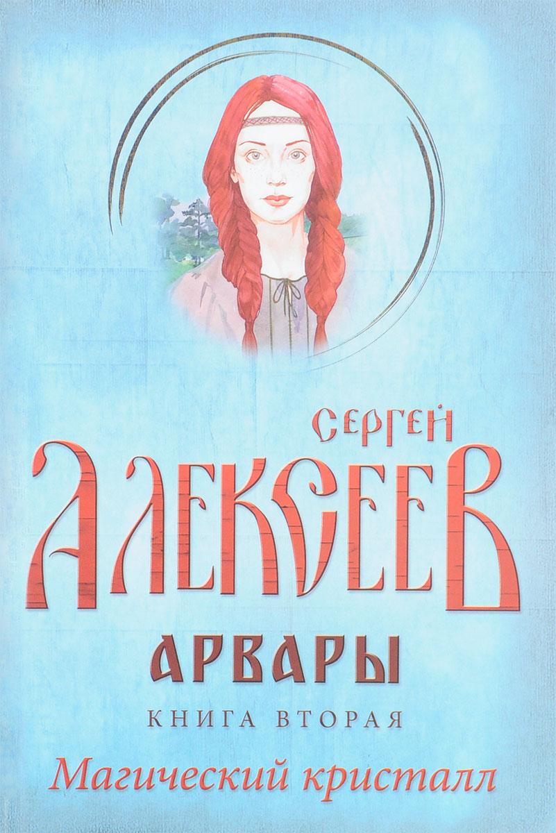 Сергей Алексеев Арвары. Книга 2. Магический кристалл сергей алексеев изгой великий