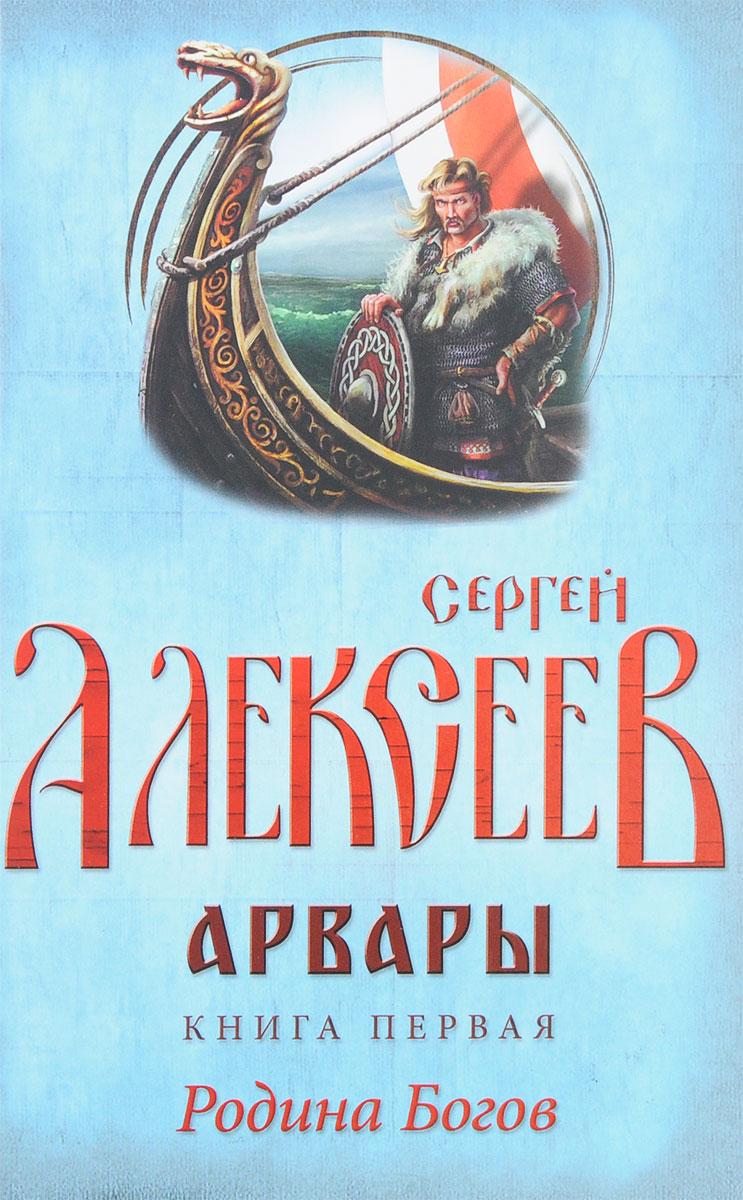 Сергей Алексеев Арвары. Книга 1. Родина Богов