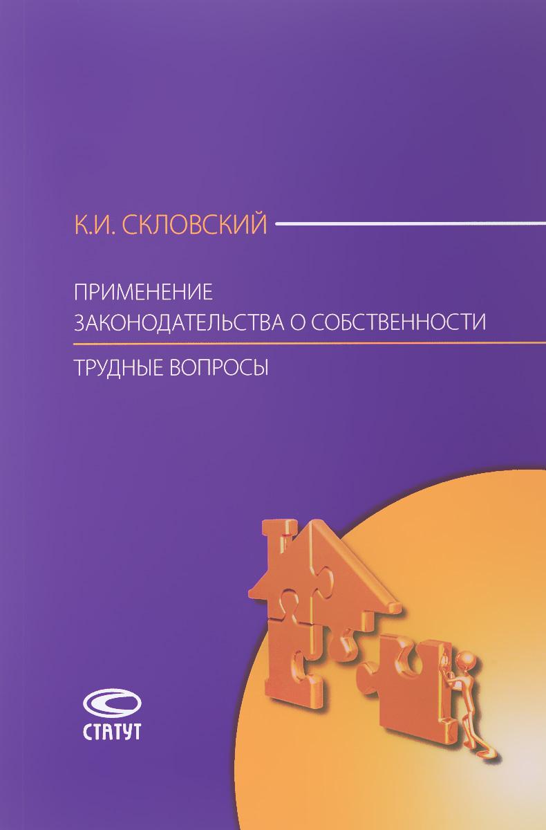 К. И. Скловский Применение законодательства о собственности. Трудные вопросы