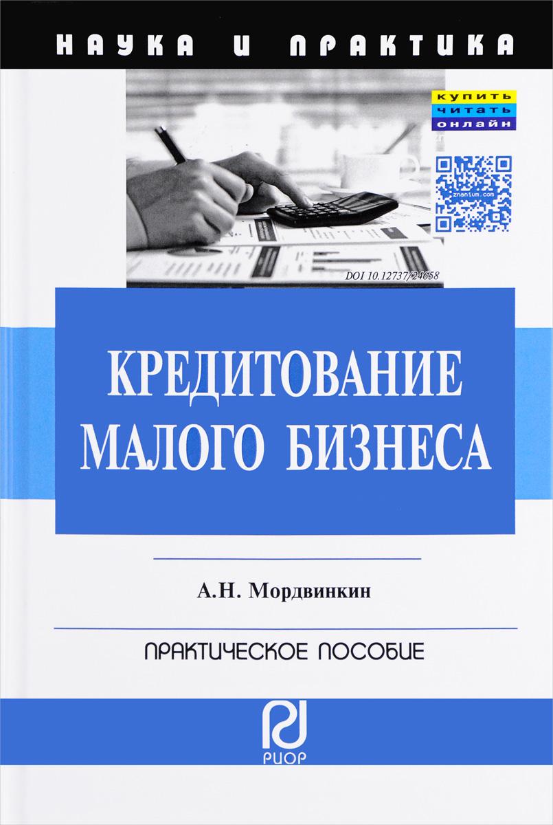 А. Н. Мордвинкин Кредитование малого бизнеса. Практическое пособие
