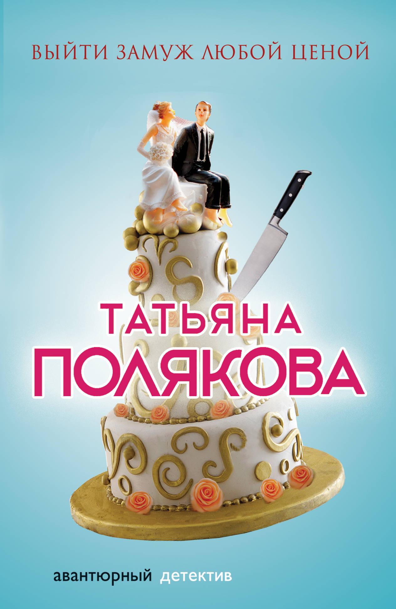 Полякова Татьяна Викторовна Выйти замуж любой ценой