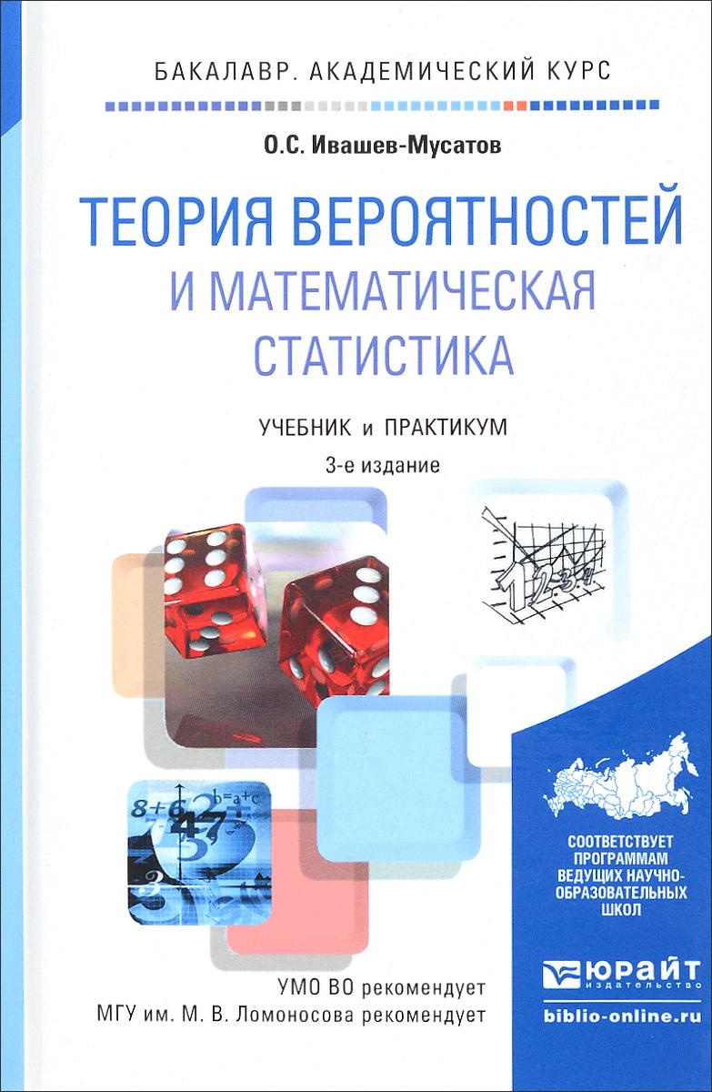 О. С. Ивашев-Мусатов Теория вероятностей и математическая статистика. Учебник и практикум теория вероятностей основные понятия предельные теоремы случайные процессы