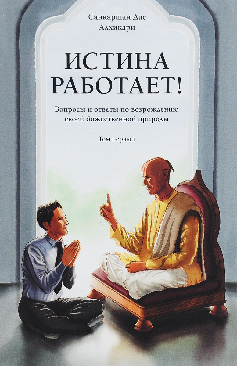 Истина работает! Вопросы и ответы по возрождению своей божественной природы. Том 1. Санкаршан Дас Адхикари