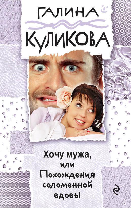 Галина Куликова Хочу мужа, или Похождения соломенной вдовы