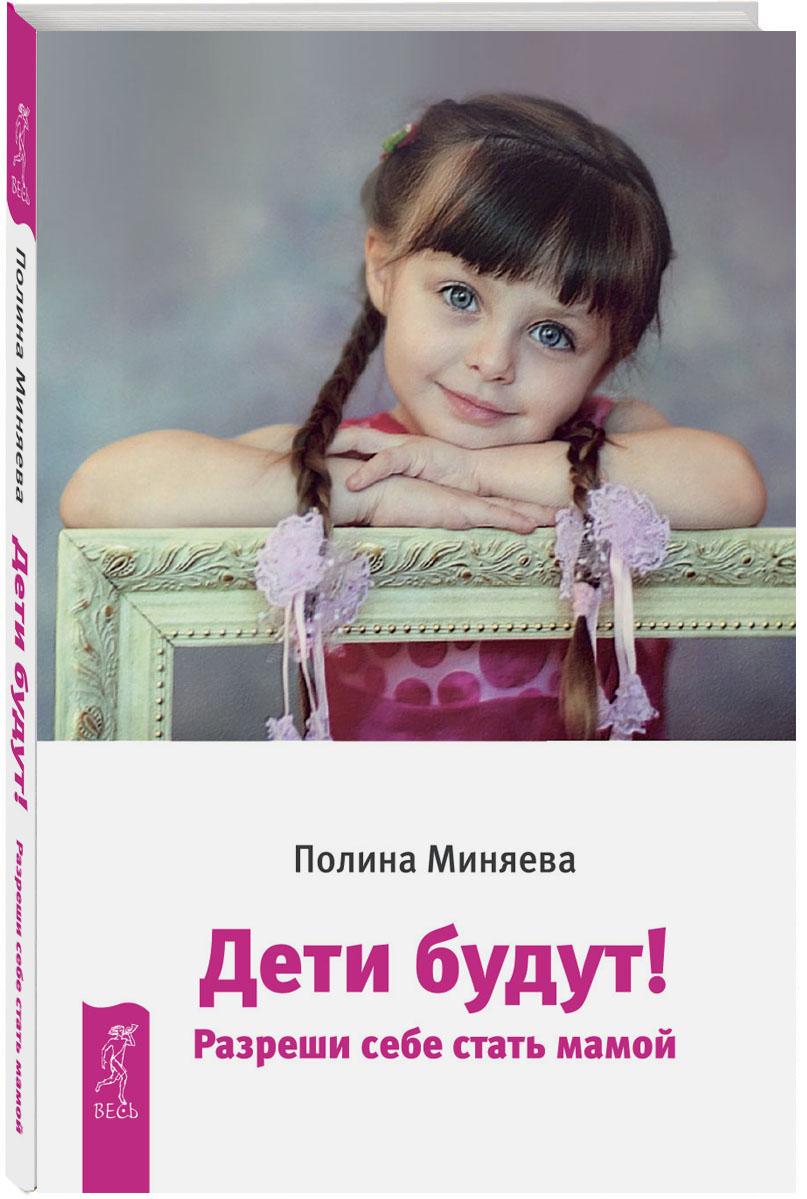 Полина Миняева Дети будут! Разреши себе стать мамой